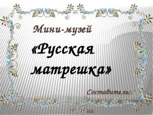 Мини-музей Составитель: воспитатель1категории Беспалова Людмила Николаевна «Р