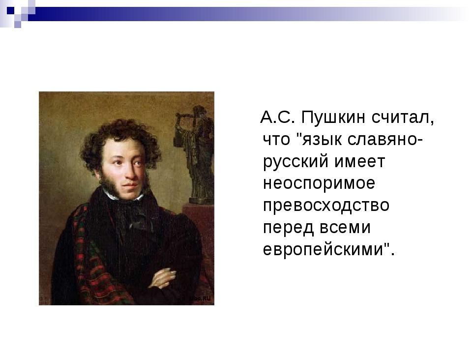 """А.С. Пушкин считал, что """"язык славяно-русский имеет неоспоримое превосходств..."""