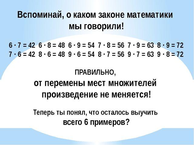 Вспоминай, о каком законе математики мы говорили! 6 ∙ 7 = 42 6 ∙ 8 = 48 6 ∙ 9...