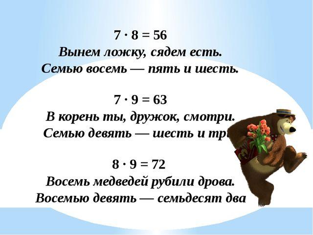 7 ∙ 8 = 56 Вынем ложку, сядем есть. Семью восемь — пять и шесть. 7 ∙ 9 = 63...