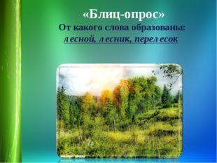 «Блиц-опрос» От какого слова образованы: лесной, лесник, перелесок