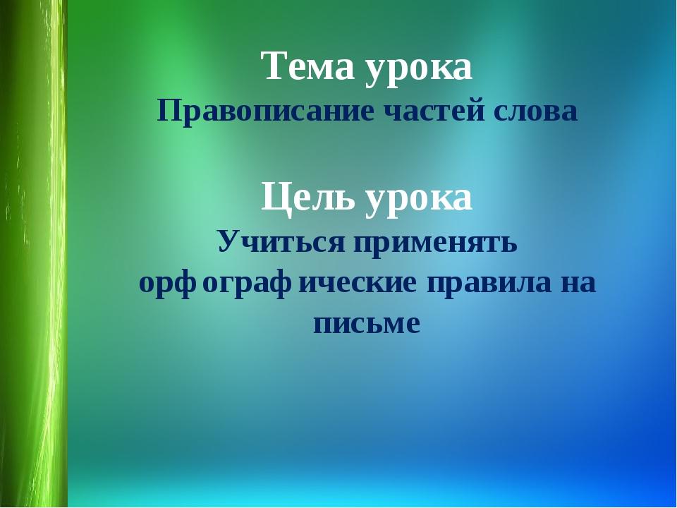 Тема урока Правописание частей слова Цель урока Учиться применять орфографиче...