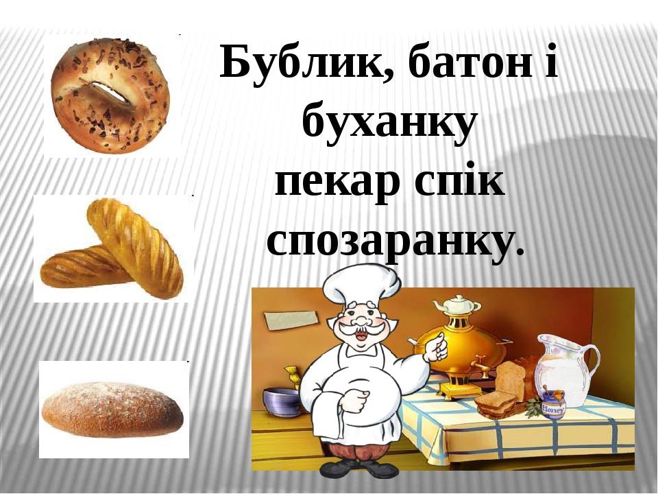 Бублик, батон і буханку пекар спік спозаранку.