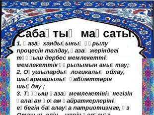 Сабақтың мақсаты: 1. Қазақ хандығының құрылу процесін талдау, қазақ жеріндегі