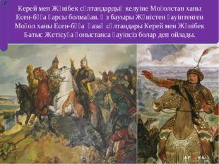 Керей мен Жәнібек сұлтандардың келуіне Моғолстан ханы Есен-бұға қарсы болмаға