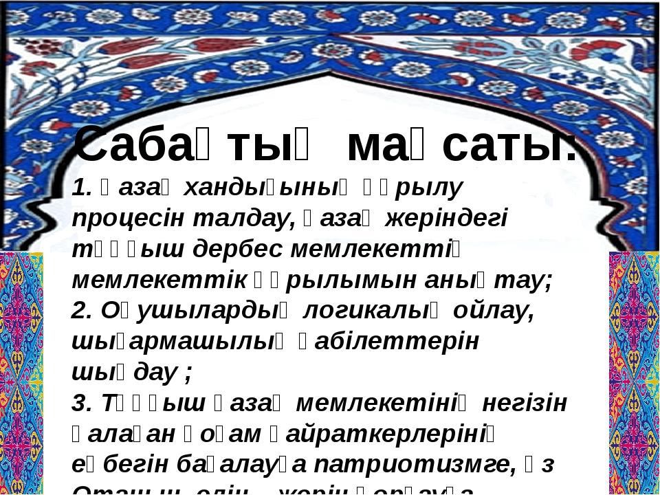 Сабақтың мақсаты: 1. Қазақ хандығының құрылу процесін талдау, қазақ жеріндегі...
