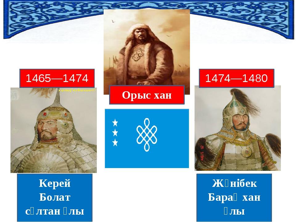 Орыс хан Жәнібек Барақ хан ұлы Керей Болат сұлтан ұлы 1474—1480 1465—1474