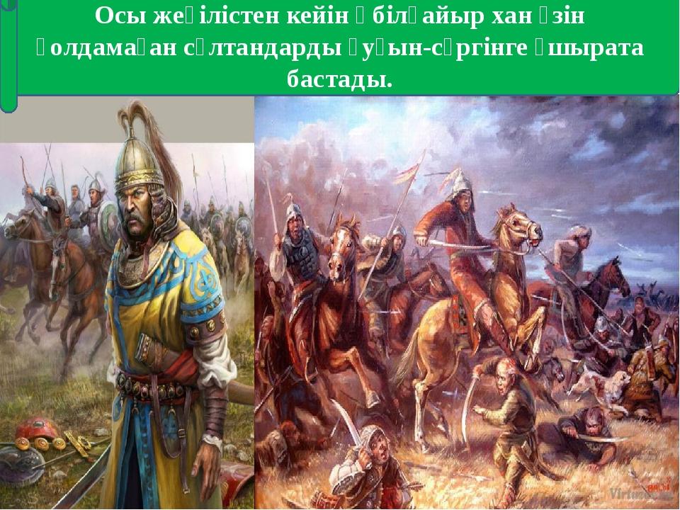 Осы жеңілістен кейін Әбілқайыр хан өзін қолдамаған сұлтандарды қуғын-сүргінге...