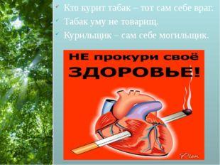 Кто курит табак – тот сам себе враг. Табак уму не товарищ. Курильщик – сам с