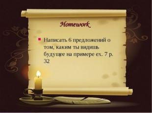Homework Написать 6 предложений о том, каким ты видишь будущее на примере ex.