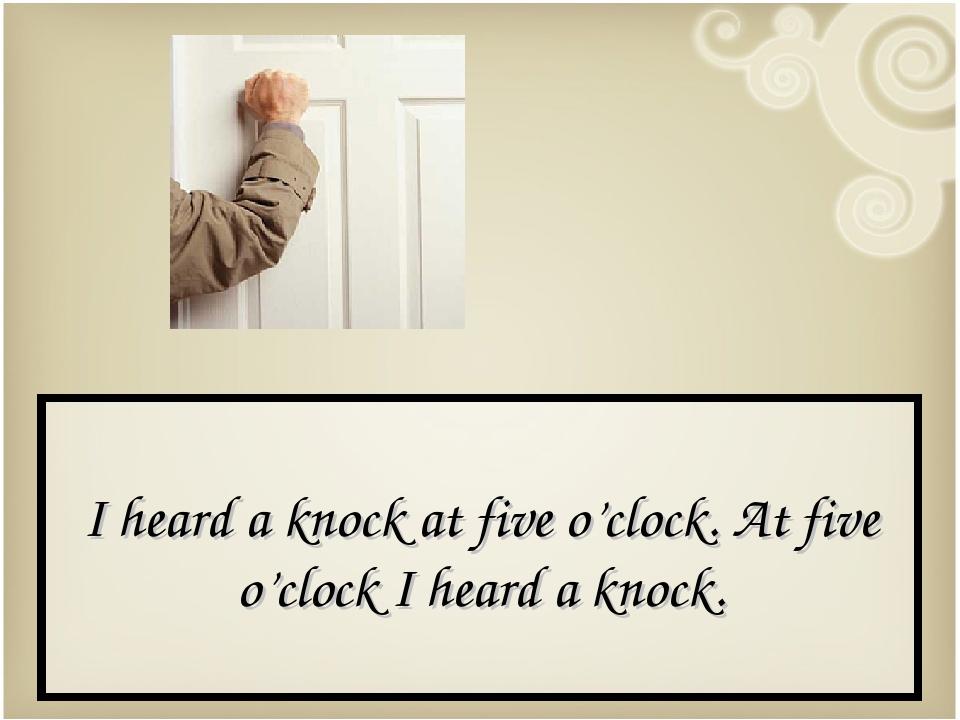I heard a knock at five o'clock. At five o'clock I heard a knock.