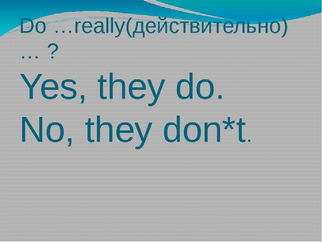 Do …really(действительно) … ? Yes, they do. No, they don*t.