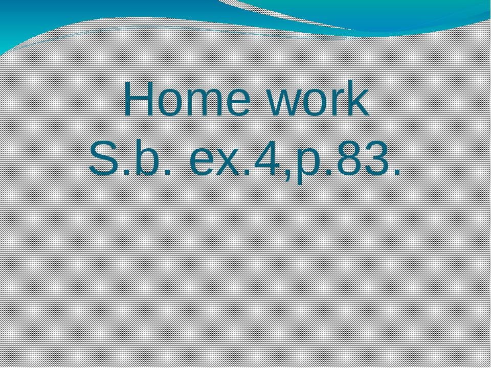 Home work S.b. ex.4,p.83.