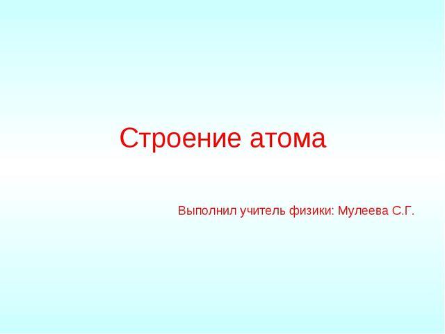Строение атома Выполнил учитель физики: Мулеева С.Г.