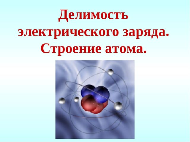 Делимость электрического заряда. Строение атома.