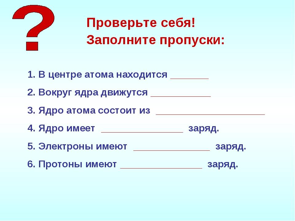 В центре атома находится _______ Вокруг ядра движутся ___________ Ядро атома...