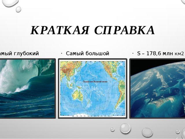 КРАТКАЯ СПРАВКА Самый глубокий Самый большой S – 178,6 млн км2