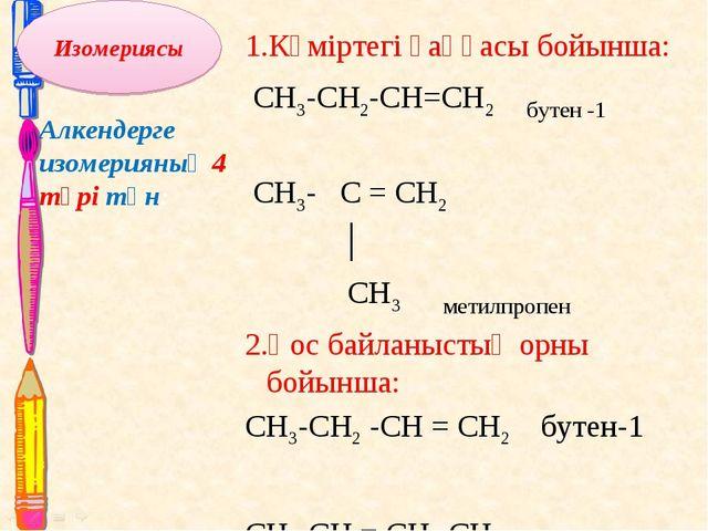 Алкендерге изомерияның 4 түрі тән: 1.Көміртегі қаңқасы бойынша: CH3-CH2-CH=CH...