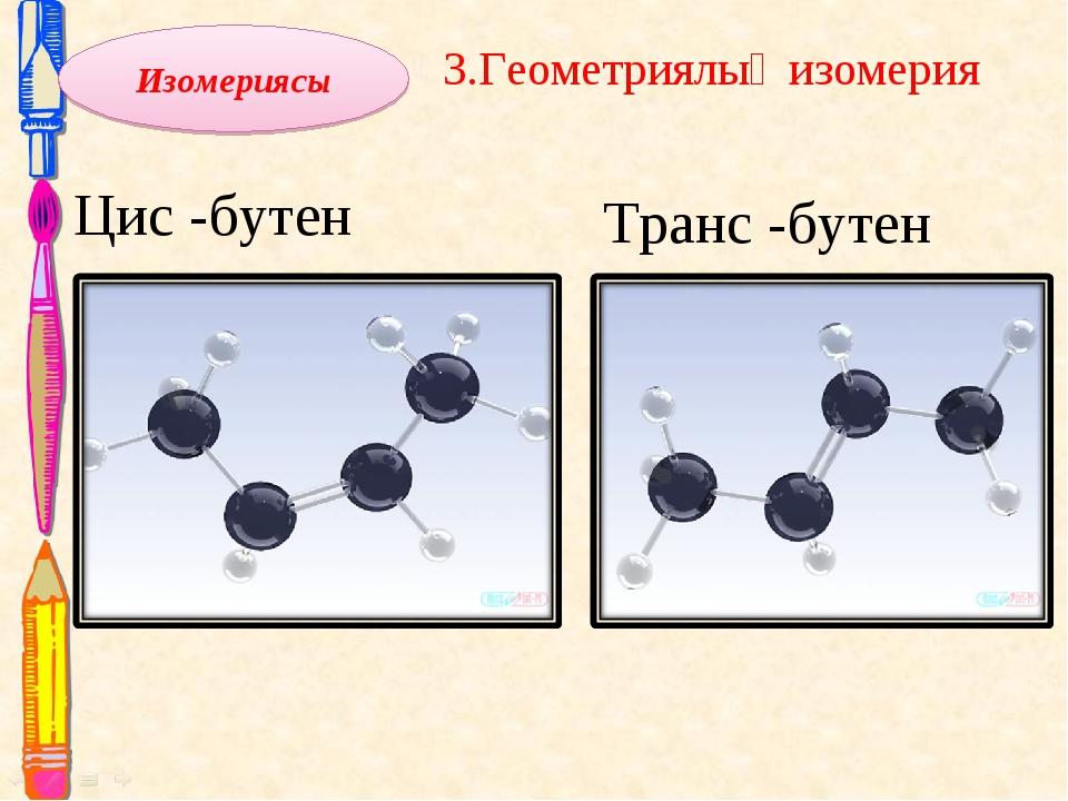 Цис -бутен 3.Геометриялық изомерия Транс -бутен Изомериясы