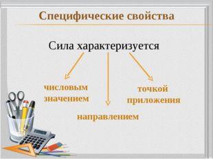 Специфические свойства Сила характеризуется числовым значением направлением т
