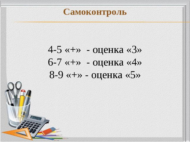 Самоконтроль 4-5 «+» - оценка «3» 6-7 «+» - оценка «4» 8-9 «+» - оценка «5»