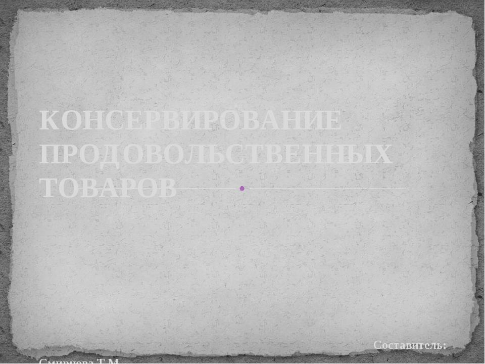Составитель: Смирнова Т.М. КОНСЕРВИРОВАНИЕ ПРОДОВОЛЬСТВЕННЫХ ТОВАРОВ