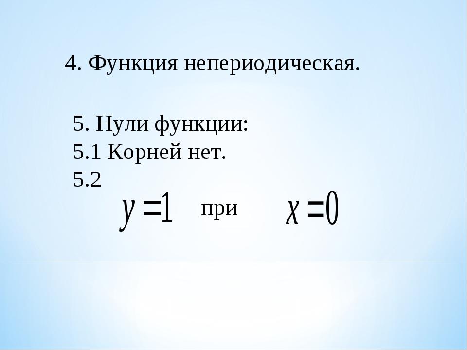 4. Функция непериодическая. 5. Нули функции: 5.1 Корней нет. 5.2 при