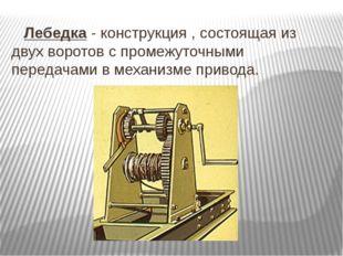 Лебедка - конструкция , состоящая из двух воротов с промежуточными передачам