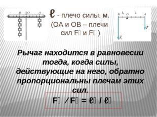 ℓ - плечо силы, м. (ОА и ОВ – плечи сил F₁ и F₂ ) Рычаг находится в равновеси