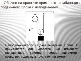 Обычно на практике применяют комбинацию подвижного блока с неподвижным. Непо