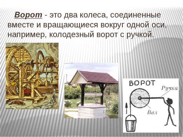 Ворот - это два колеса, соединенные вместе и вращающиеся вокруг одной оси, н...