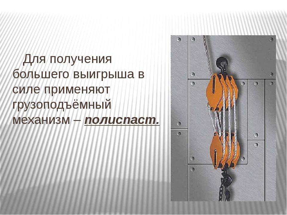 Для получения большего выигрыша в силе применяют грузоподъёмный механизм – п...