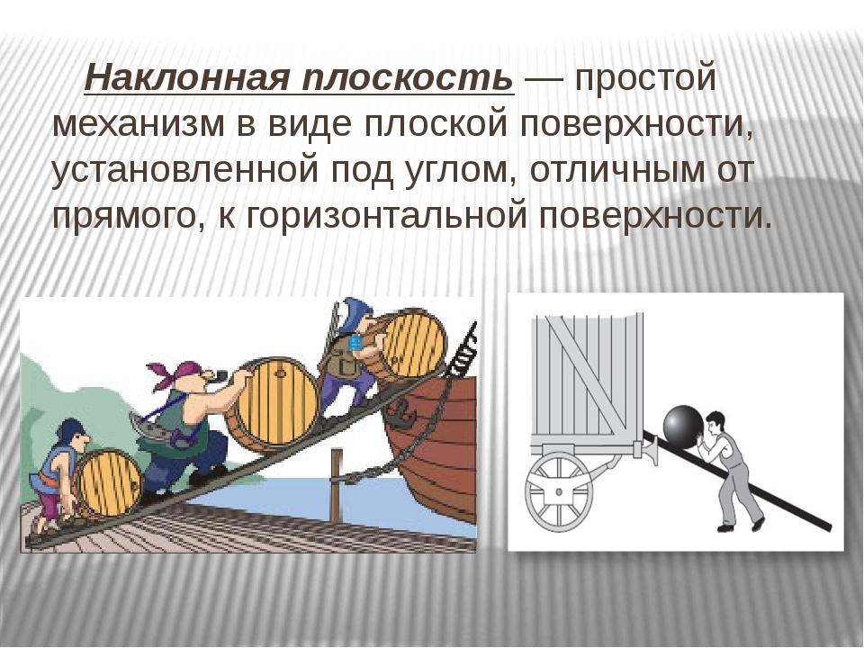 Наклонная плоскость — простой механизм в виде плоской поверхности, установле...