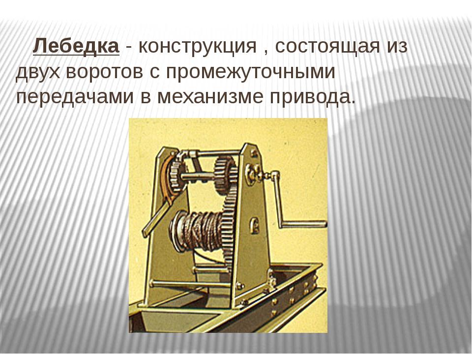 Лебедка - конструкция , состоящая из двух воротов с промежуточными передачам...