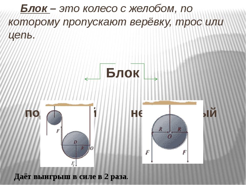 Блок – это колесо с желобом, по которому пропускают верёвку, трос или цепь....
