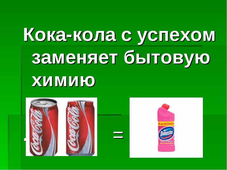 Кока-кола с успехом заменяет бытовую химию . =