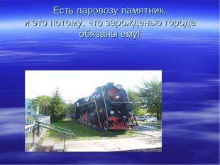 Есть паровозу памятник, и это потому, что зарожденью города обязаны ему!