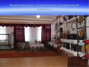 Музей городской - особый объект, истории нашей хранитель. Его с удовольствием