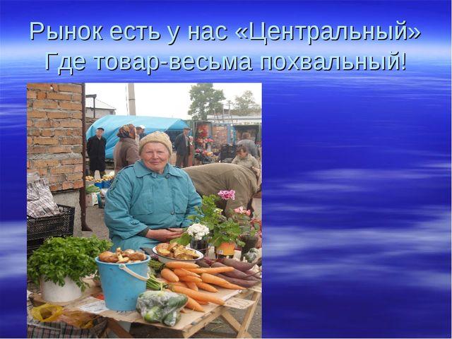 Рынок есть у нас «Центральный» Где товар-весьма похвальный!