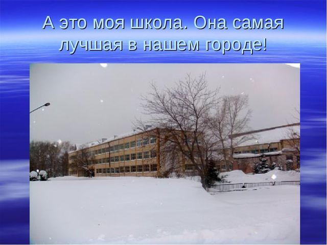 А это моя школа. Она самая лучшая в нашем городе!