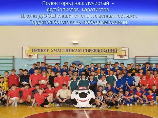 Полон город наш лучистый - футболистов, каратистов. Школа ДЮСШ славится спорт...