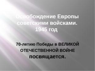 Освобождение Европы советскими войсками. 1945 год 70-летию Победы в ВЕЛИКОЙ О
