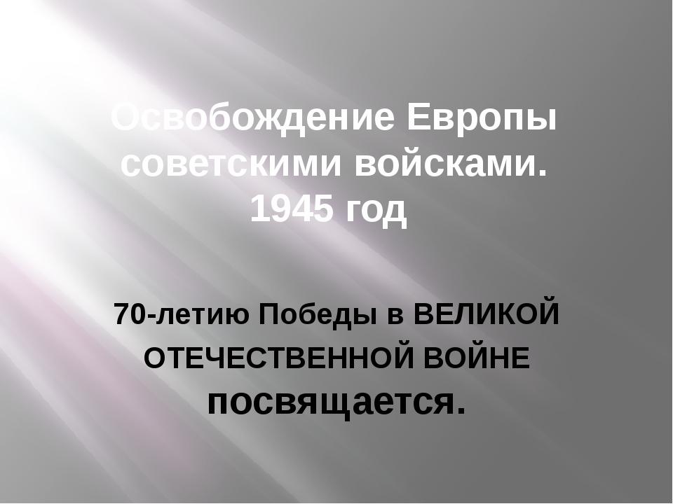 Освобождение Европы советскими войсками. 1945 год 70-летию Победы в ВЕЛИКОЙ О...