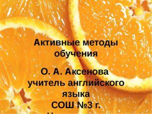Активные методы обучения О. А. Аксенова учитель английского языка СОШ №3 г. Ч