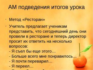 АМ подведения итогов урока Метод «Ресторан» Учитель предлагает ученикам предс