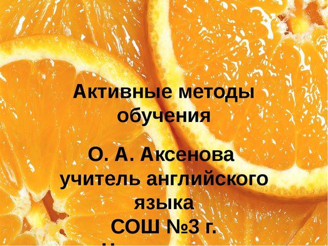 Активные методы обучения О. А. Аксенова учитель английского языка СОШ №3 г. Ч...
