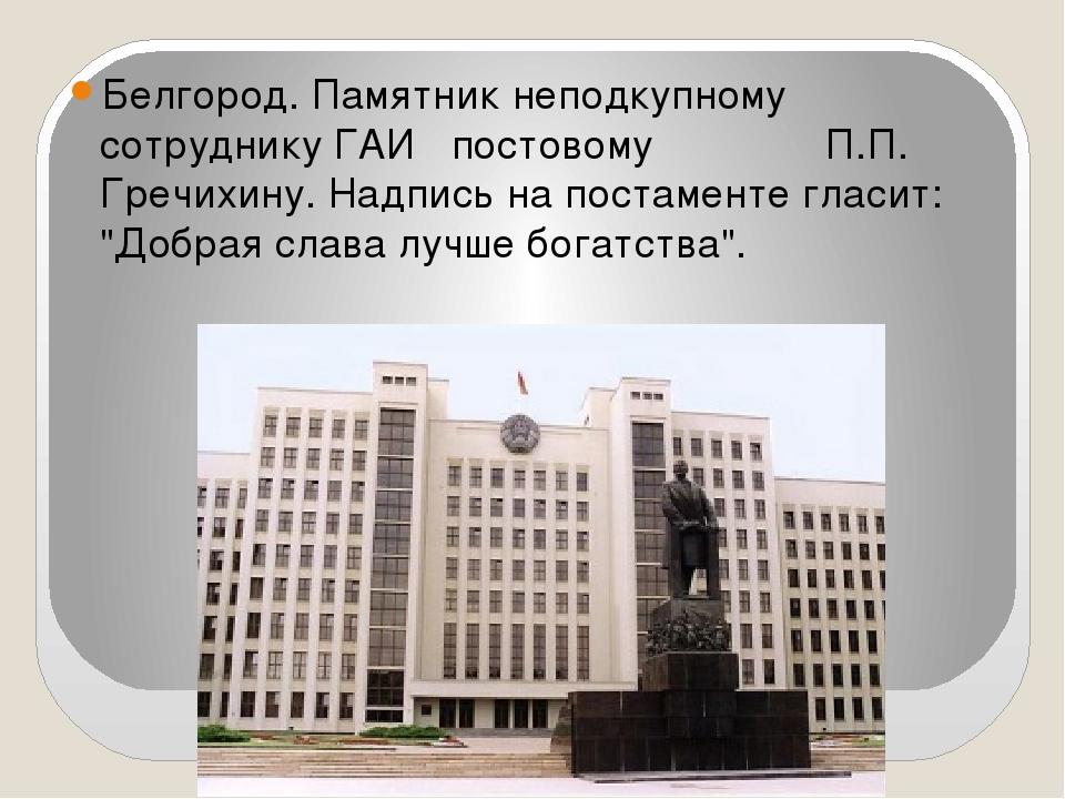 Белгород. Памятник неподкупному сотруднику ГАИ постовому П.П. Гречихину. Надп...