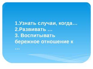 Цели урока: 1.Узнать случаи, когда… 2.Развивать … 3. Воспитывать бережное от