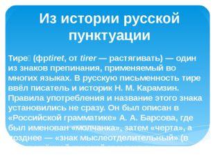 Из истории русской пунктуации Тире́ (фрtiret, от tirer— растягивать)— один