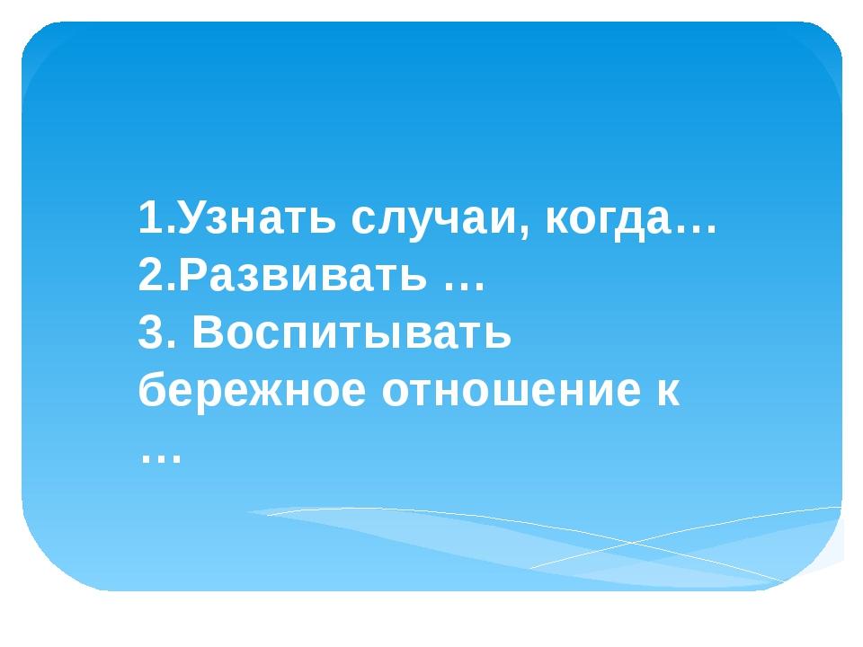 Цели урока: 1.Узнать случаи, когда… 2.Развивать … 3. Воспитывать бережное от...